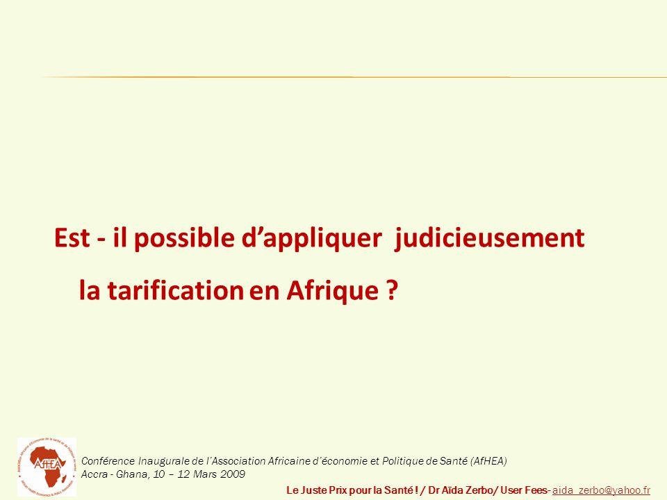 Conférence Inaugurale de lAssociation Africaine déconomie et Politique de Santé (AfHEA) Accra - Ghana, 10 – 12 Mars 2009 Est - il possible dappliquer judicieusement la tarification en Afrique .