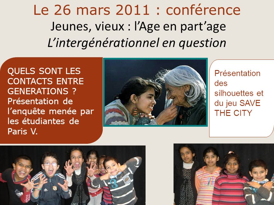 Le 26 mars 2011 : conférence Jeunes, vieux : lAge en partage Lintergénérationnel en question Présentation des silhouettes et du jeu SAVE THE CITY QUELS SONT LES CONTACTS ENTRE GENERATIONS .