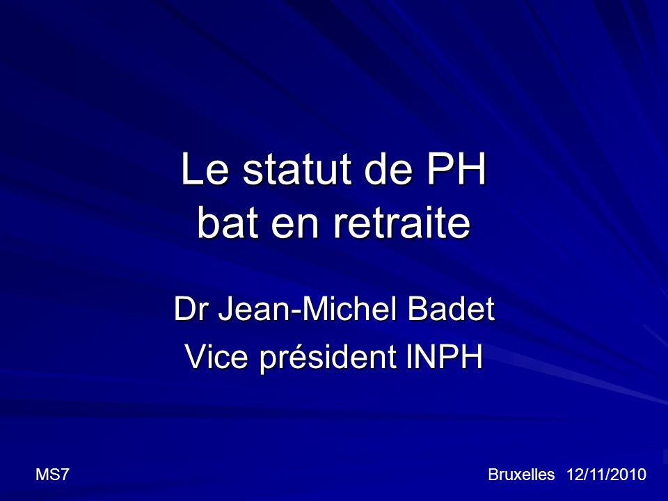 Le statut de PH bat en retraite Dr Jean-Michel Badet Vice président INPH Bruxelles 12/11/2010MS7