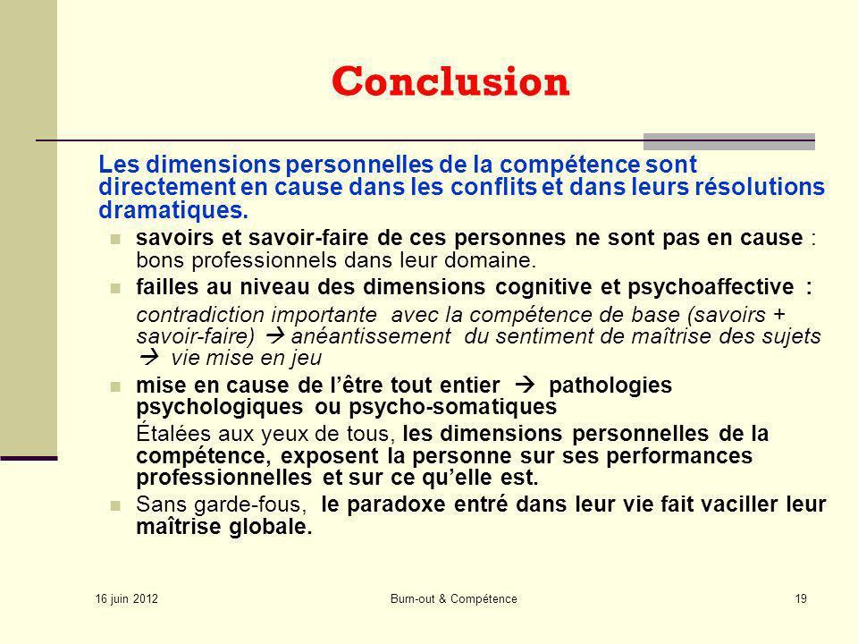 16 juin 2012 Burn-out & Compétence19 Conclusion Les dimensions personnelles de la compétence sont directement en cause dans les conflits et dans leurs