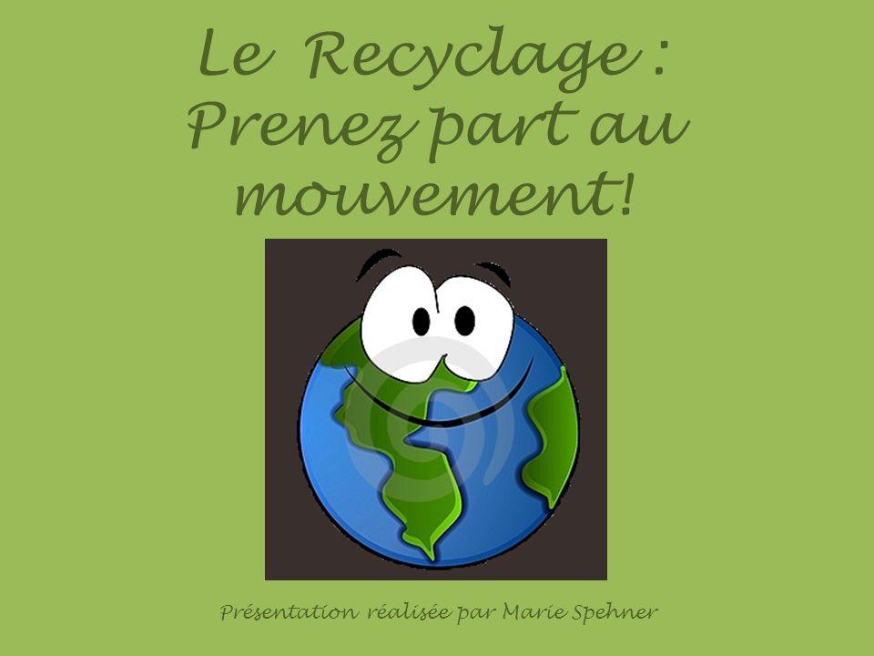 Le Recyclage : Prenez part au mouvement! Présentation réalisée par Marie Spehner