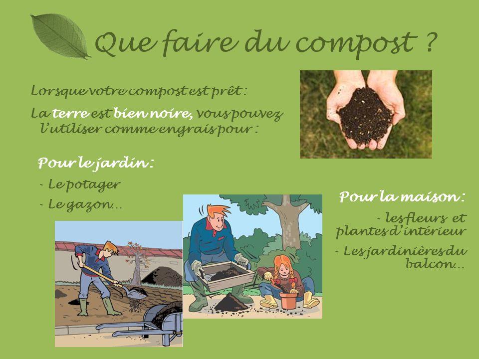Que faire du compost ? Lorsque votre compost est prêt : La terre est bien noire, vous pouvez lutiliser comme engrais pour : Pour le jardin : - Le pota