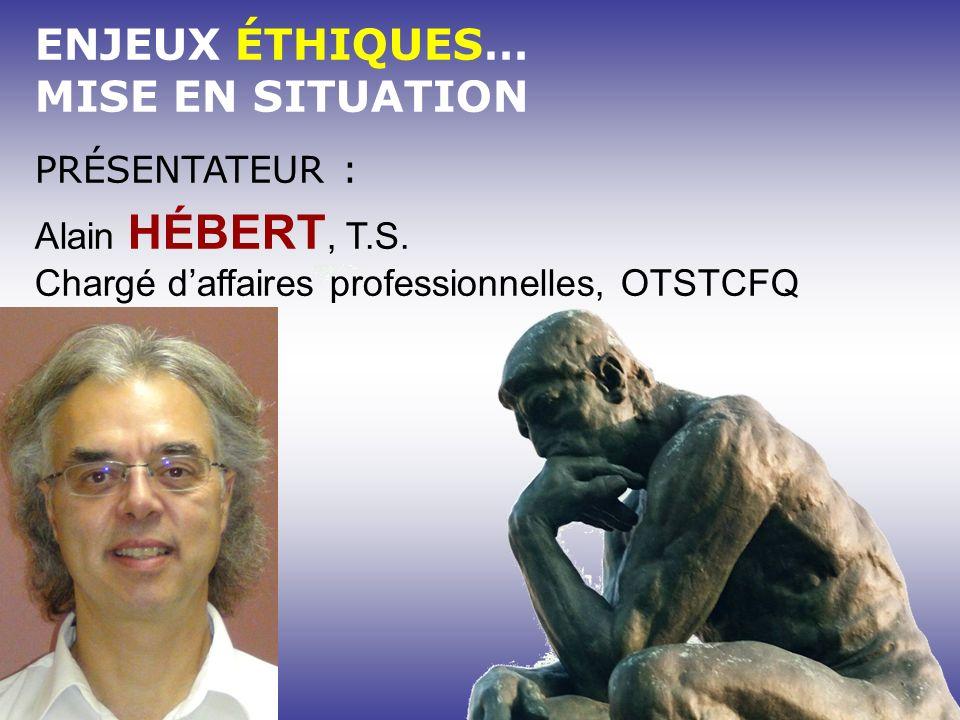 ENJEUX ÉTHIQUES… MISE EN SITUATION PRÉSENTATEUR : Alain HÉBERT, T.S. Chargé daffaires professionnelles, OTSTCFQ
