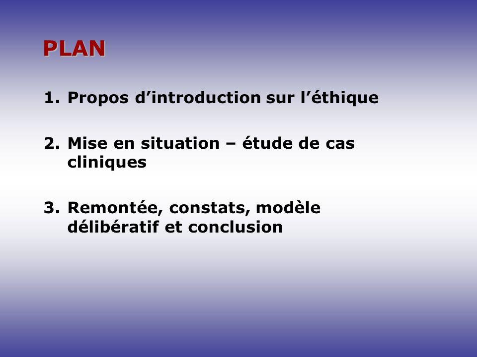 PLAN 1.Propos dintroduction sur léthique 2.Mise en situation – étude de cas cliniques 3.Remontée, constats, modèle délibératif et conclusion
