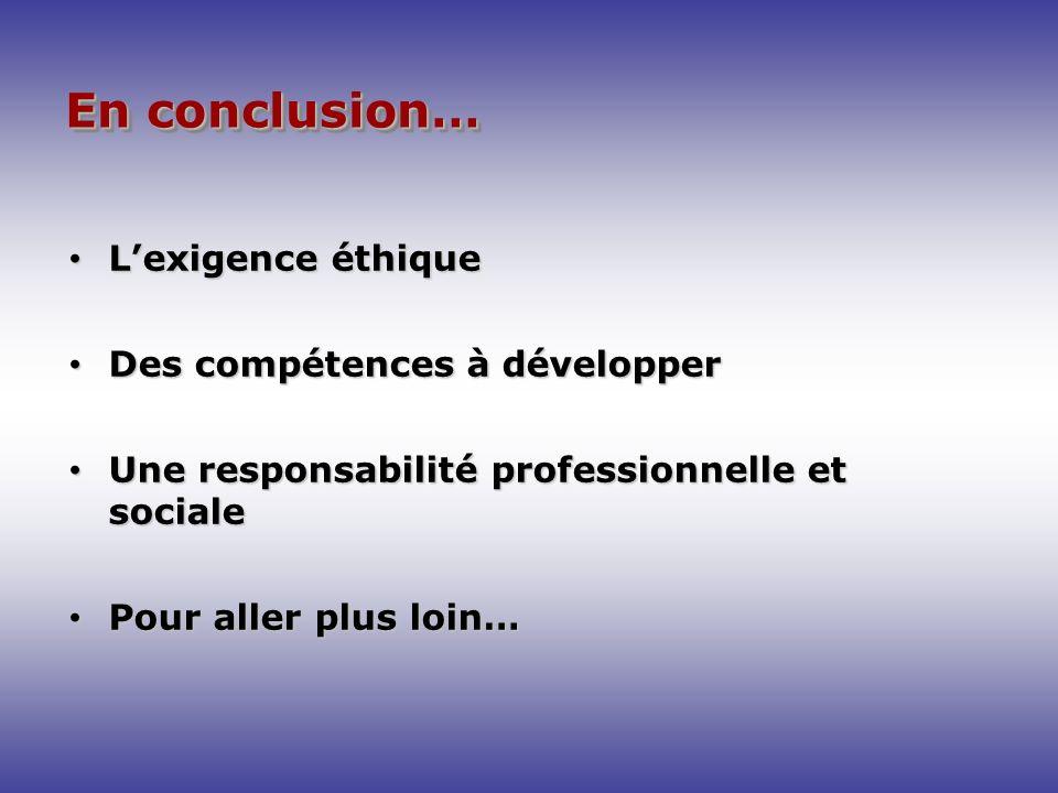 En conclusion… Lexigence éthique Lexigence éthique Des compétences à développer Des compétences à développer Une responsabilité professionnelle et soc