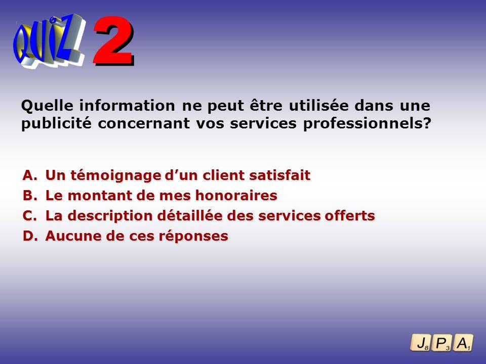 Quelle information ne peut être utilisée dans une publicité concernant vos services professionnels? A. Un témoignage dun client satisfait B. Le montan