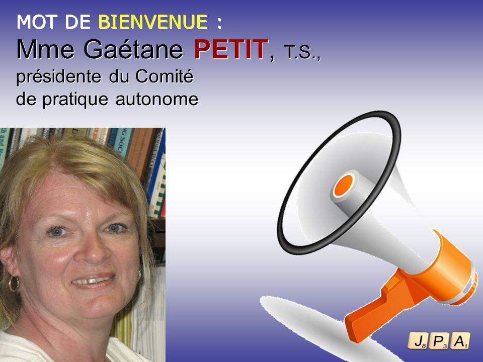 MOT DE BIENVENUE : Mme Gaétane PETIT, T.S., présidente du Comité de pratique autonome MOT DE BIENVENUE : Mme Gaétane PETIT, T.S., présidente du Comité