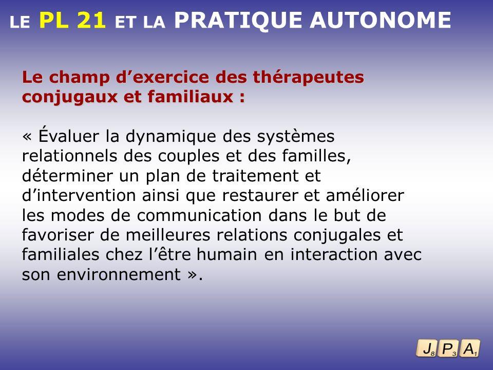 LE PL 21 ET LA PRATIQUE AUTONOME Le champ dexercice des thérapeutes conjugaux et familiaux : « Évaluer la dynamique des systèmes relationnels des coup
