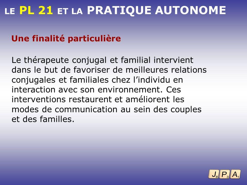 LE PL 21 ET LA PRATIQUE AUTONOME Une finalité particulière Le thérapeute conjugal et familial intervient dans le but de favoriser de meilleures relati