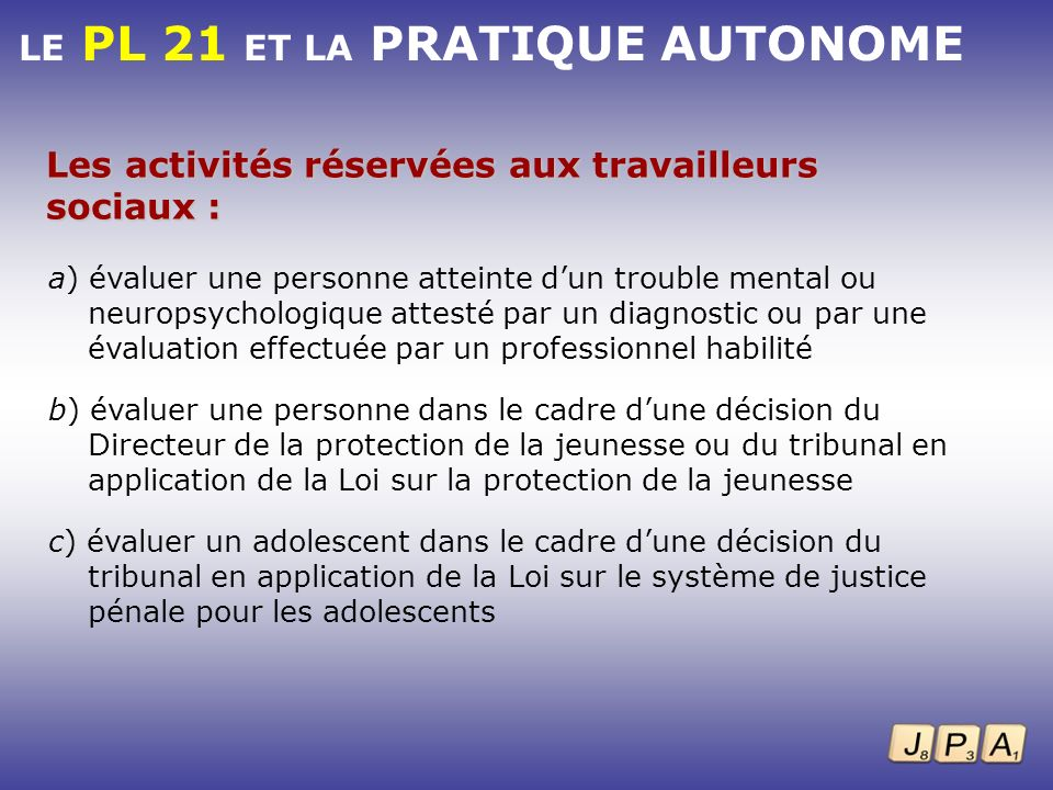 LE PL 21 ET LA PRATIQUE AUTONOME Les activités réservées aux travailleurs sociaux : a) évaluer une personne atteinte dun trouble mental ou neuropsycho
