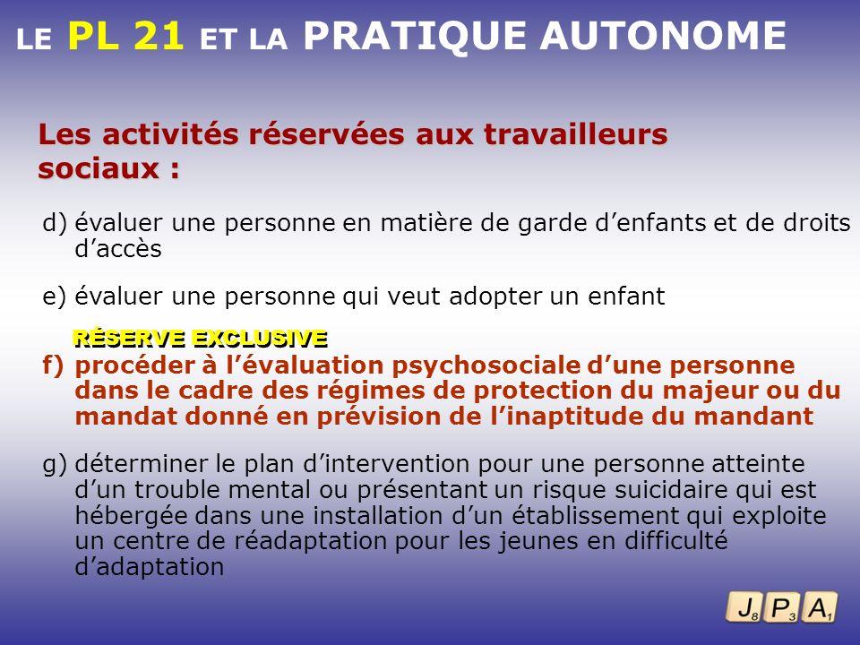 LE PL 21 ET LA PRATIQUE AUTONOME d)évaluer une personne en matière de garde denfants et de droits daccès e)évaluer une personne qui veut adopter un en