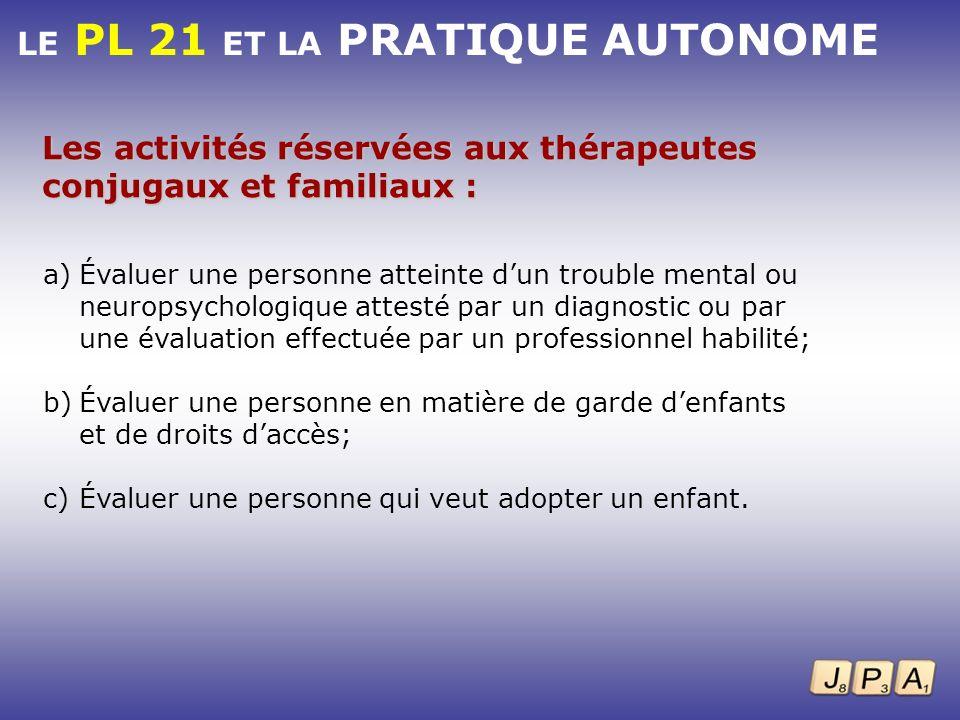 LE PL 21 ET LA PRATIQUE AUTONOME Les activités réservées aux thérapeutes conjugaux et familiaux : a)Évaluer une personne atteinte dun trouble mental o