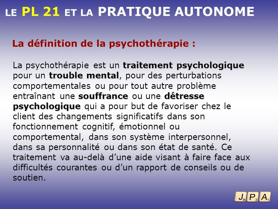 LE PL 21 ET LA PRATIQUE AUTONOME La définition de la psychothérapie : traitement psychologique trouble mental souffrancedétresse psychologique La psyc