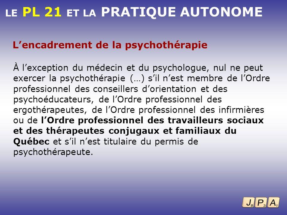 LE PL 21 ET LA PRATIQUE AUTONOME Lencadrement de la psychothérapie À lexception du médecin et du psychologue, nul ne peut exercer la psychothérapie (…
