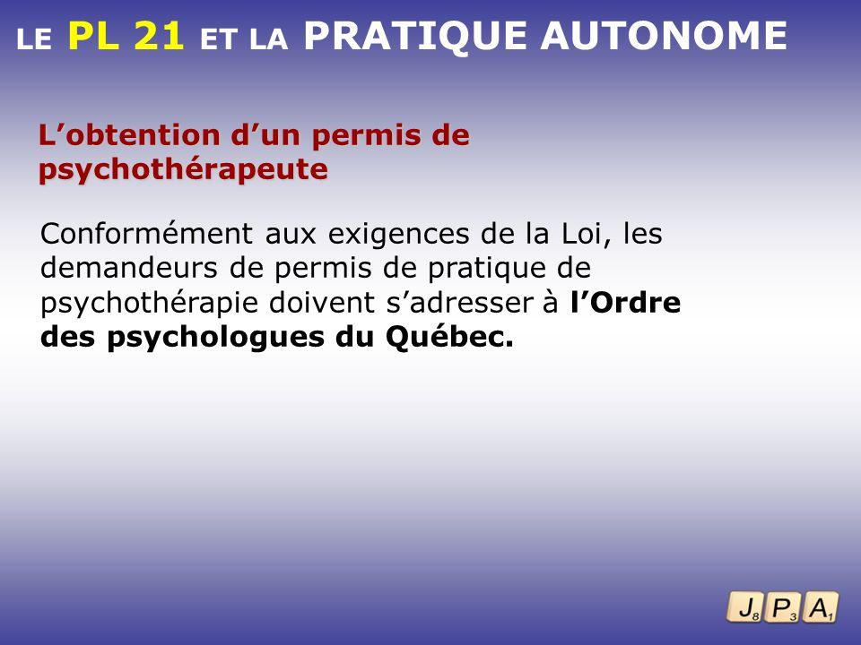 LE PL 21 ET LA PRATIQUE AUTONOME Lobtention dun permis de psychothérapeute Conformément aux exigences de la Loi, les demandeurs de permis de pratique