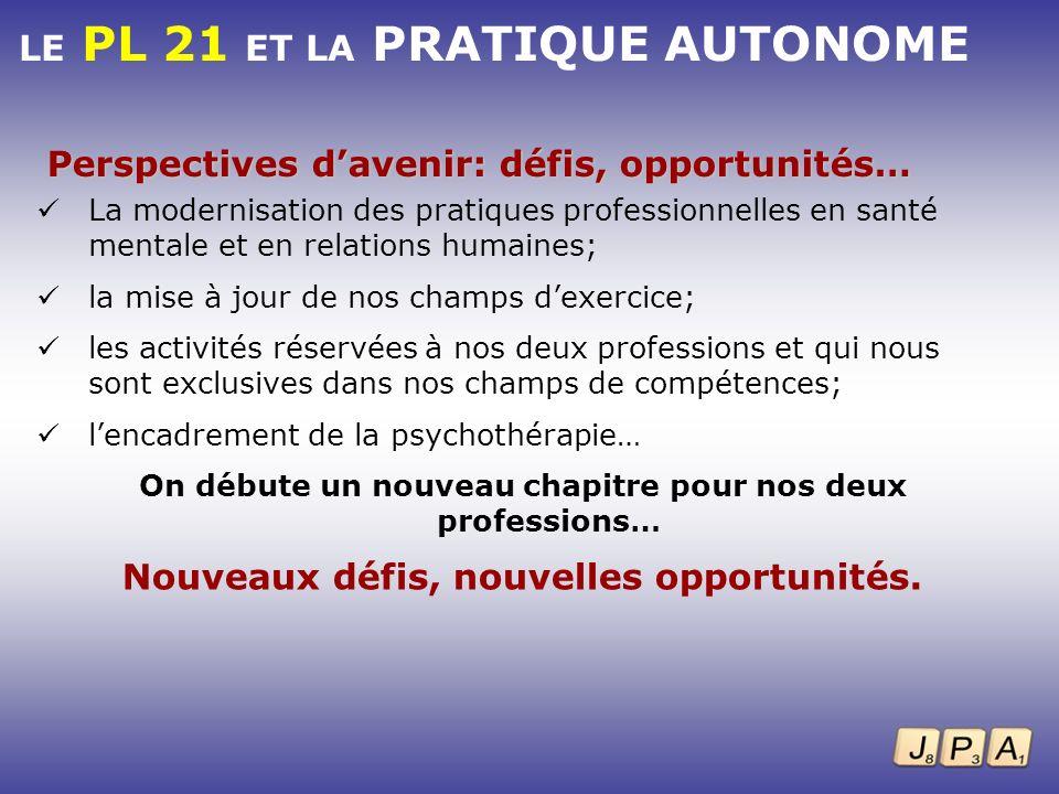 LE PL 21 ET LA PRATIQUE AUTONOME Perspectives davenir: défis, opportunités… La modernisation des pratiques professionnelles en santé mentale et en rel
