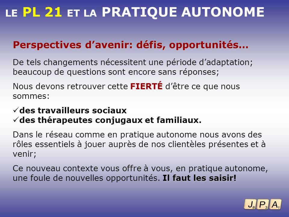 LE PL 21 ET LA PRATIQUE AUTONOME Perspectives davenir: défis, opportunités… De tels changements nécessitent une période dadaptation; beaucoup de quest