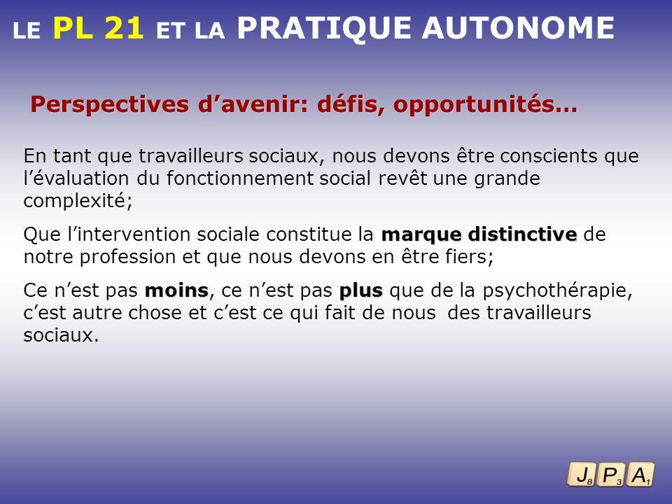 LE PL 21 ET LA PRATIQUE AUTONOME Perspectives davenir: défis, opportunités… En tant que travailleurs sociaux, nous devons être conscients que lévaluat
