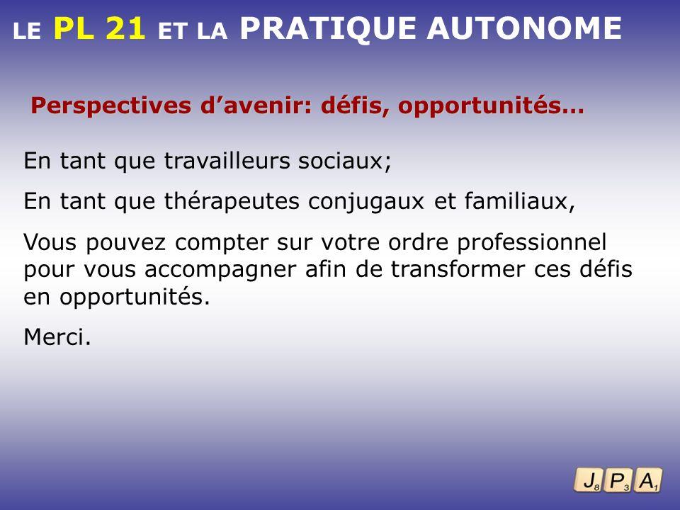 LE PL 21 ET LA PRATIQUE AUTONOME Perspectives davenir: défis, opportunités… En tant que travailleurs sociaux; En tant que thérapeutes conjugaux et fam