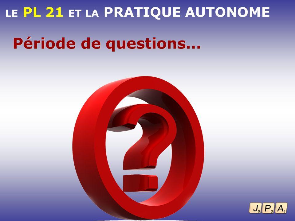 LE PL 21 ET LA PRATIQUE AUTONOME Période de questions…