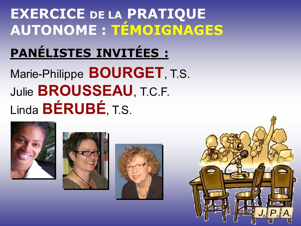 EXERCICE DE LA PRATIQUE AUTONOME : TÉMOIGNAGES PANÉLISTES INVITÉES : Marie-Philippe BOURGET, T.S. Julie BROUSSEAU, T.C.F. Linda BÉRUBÉ, T.S.