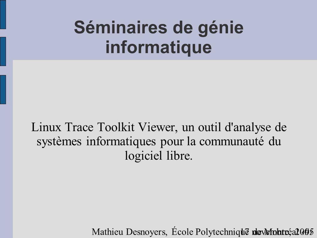 117 novembre, 2005 Mathieu Desnoyers, École Polytechnique de Montréal Séminaires de génie informatique Linux Trace Toolkit Viewer, un outil d analyse de systèmes informatiques pour la communauté du logiciel libre.