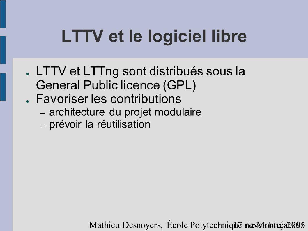 1617 novembre, 2005 Mathieu Desnoyers, École Polytechnique de Montréal LTTV et le logiciel libre LTTV et LTTng sont distribués sous la General Public licence (GPL) Favoriser les contributions – architecture du projet modulaire – prévoir la réutilisation