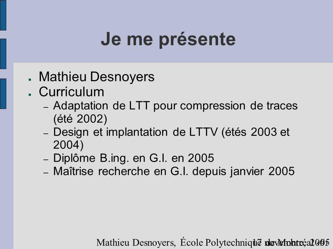 417 novembre, 2005 Mathieu Desnoyers, École Polytechnique de Montréal Je me présente (suite) Champs d intérêts en informatique Architecture d ordinateurs Systèmes d exploitation Temps réel Systèmes multiprocesseurs Aspects algorithmiques Sécurité Systèmes tolérants aux fautes Systèmes distribués