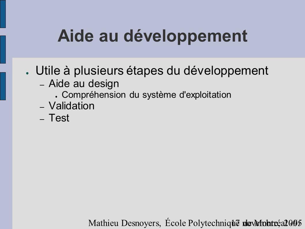 917 novembre, 2005 Mathieu Desnoyers, École Polytechnique de Montréal Aide au développement Utile à plusieurs étapes du développement – Aide au design Compréhension du système d exploitation – Validation – Test