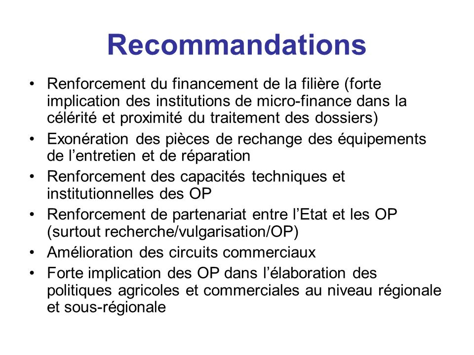 Recommandations Renforcement du financement de la filière (forte implication des institutions de micro-finance dans la célérité et proximité du traite