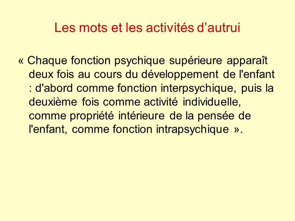 Les mots et les activités dautrui « Chaque fonction psychique supérieure apparaît deux fois au cours du développement de l'enfant : d'abord comme fonc