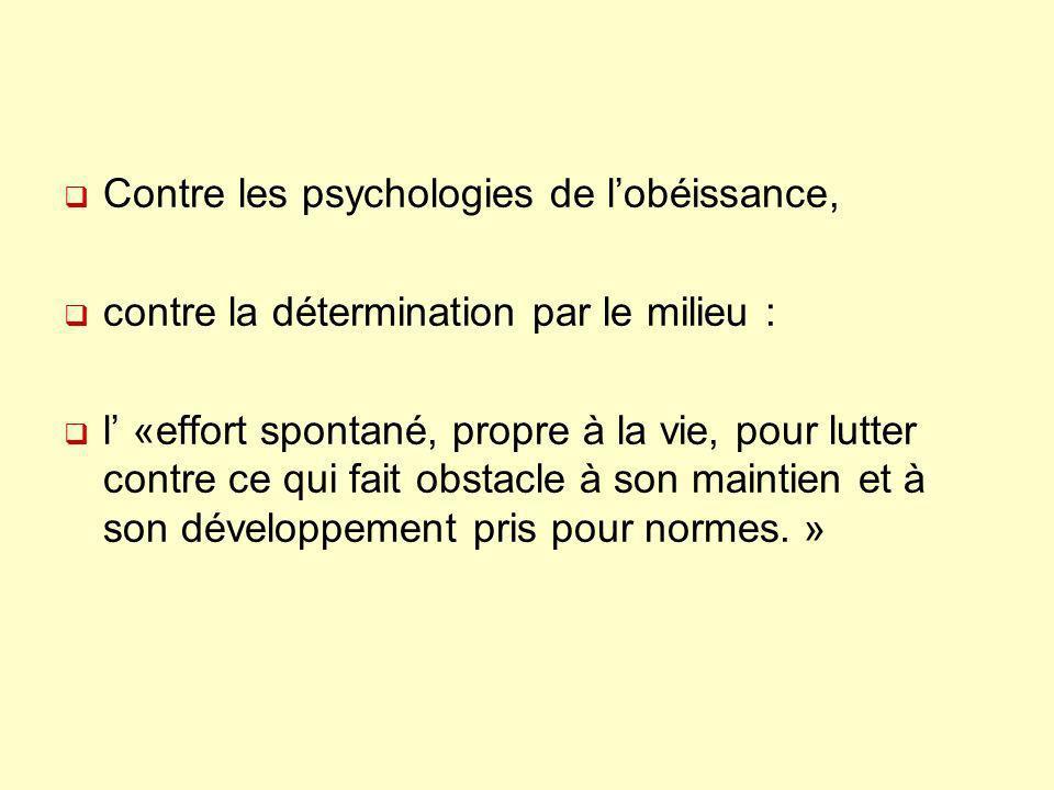 Contre les psychologies de lobéissance, contre la détermination par le milieu : l «effort spontané, propre à la vie, pour lutter contre ce qui fait ob