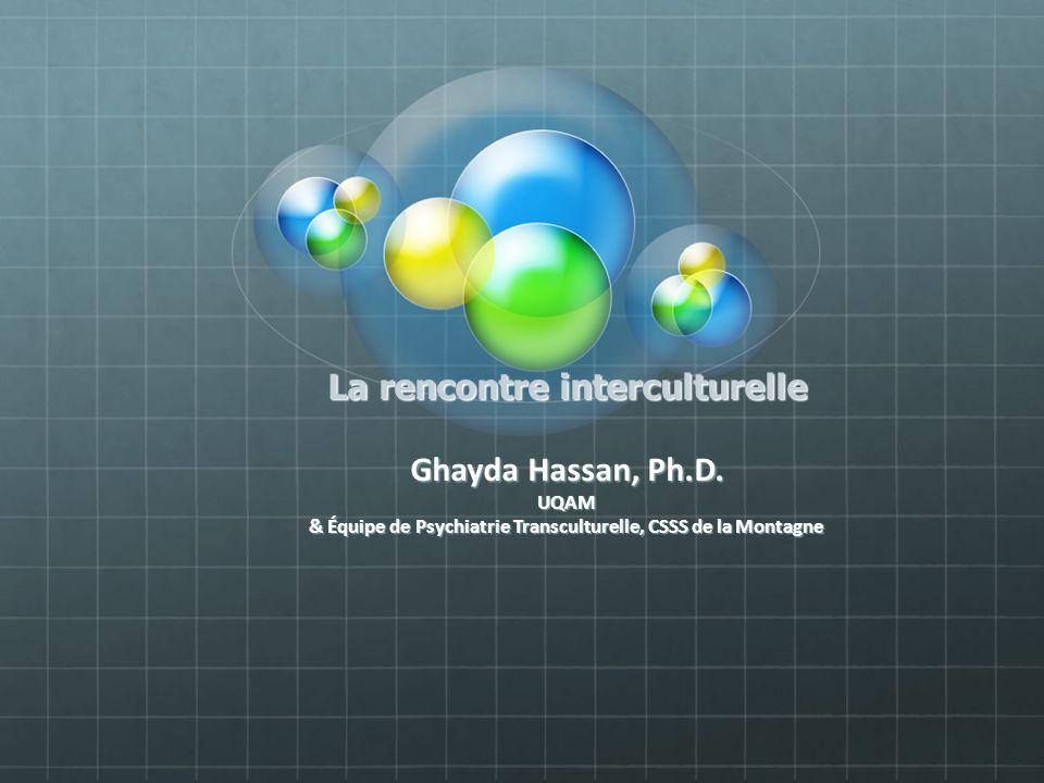 La rencontre interculturelle Ghayda Hassan, Ph.D. UQAM & Équipe de Psychiatrie Transculturelle, CSSS de la Montagne