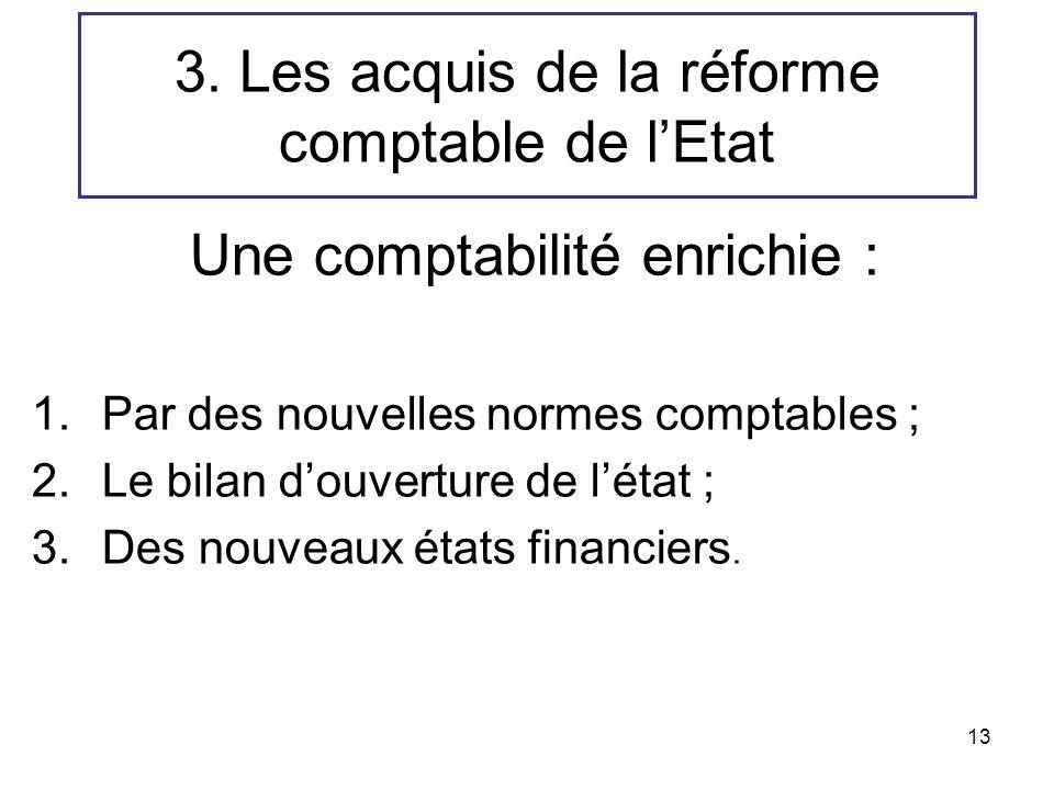 13 3. Les acquis de la réforme comptable de lEtat Une comptabilité enrichie : 1.Par des nouvelles normes comptables ; 2.Le bilan douverture de létat ;
