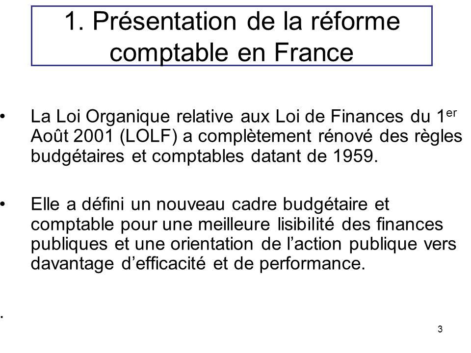 3 1. Présentation de la réforme comptable en France La Loi Organique relative aux Loi de Finances du 1 er Août 2001 (LOLF) a complètement rénové des r