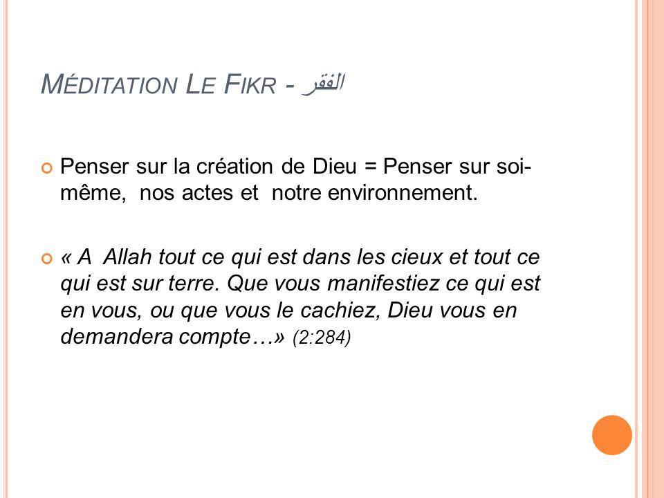 M ÉDITATION L E F IKR - الفقر Penser sur la création de Dieu = Penser sur soi- même, nos actes et notre environnement. « A Allah tout ce qui est dans