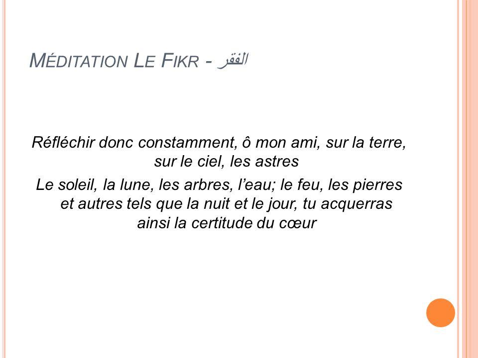 M ÉDITATION L E F IKR - الفقر Réfléchir donc constamment, ô mon ami, sur la terre, sur le ciel, les astres Le soleil, la lune, les arbres, leau; le fe