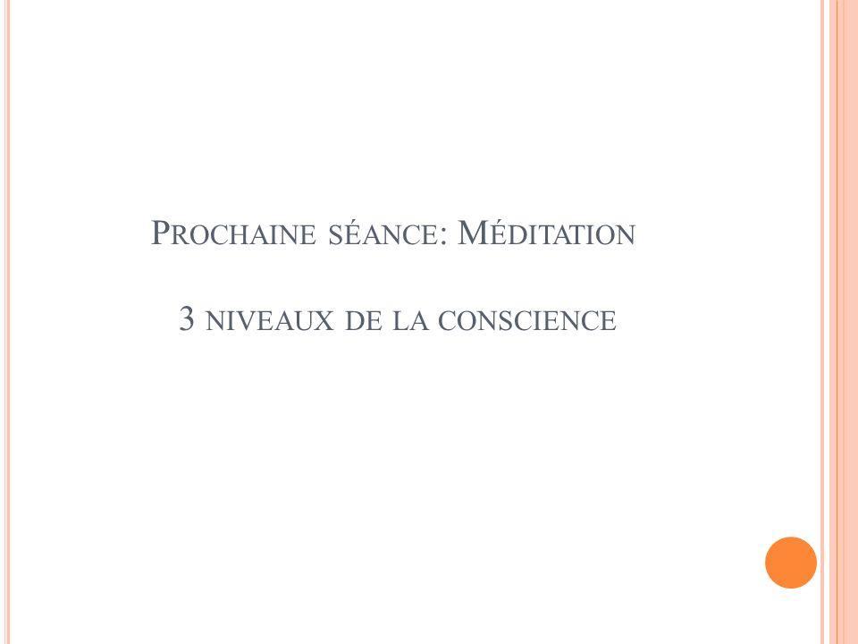P ROCHAINE SÉANCE : M ÉDITATION 3 NIVEAUX DE LA CONSCIENCE