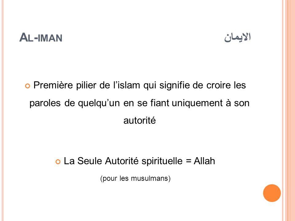 A L - IMAN الايمان Première pilier de lislam qui signifie de croire les paroles de quelquun en se fiant uniquement à son autorité La Seule Autorité sp