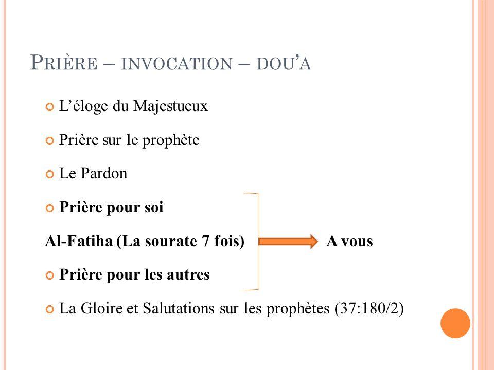 P RIÈRE – INVOCATION – DOU A Léloge du Majestueux Prière sur le prophète Le Pardon Prière pour soi Al-Fatiha (La sourate 7 fois)A vous Prière pour les