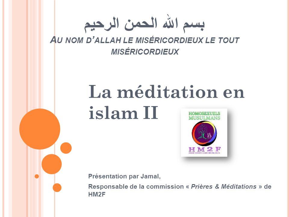 بسم الله الحمن الرحيم A U NOM D ALLAH LE MISÉRICORDIEUX LE TOUT MISÉRICORDIEUX La méditation en islam II Présentation par Jamal, Responsable de la com