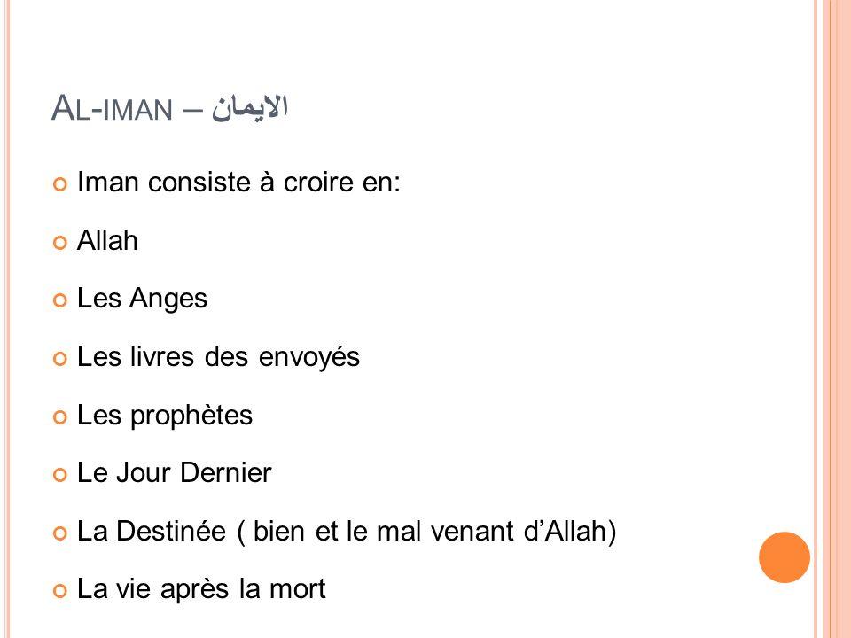 A L - IMAN – الايمان Iman consiste à croire en: Allah Les Anges Les livres des envoyés Les prophètes Le Jour Dernier La Destinée ( bien et le mal vena