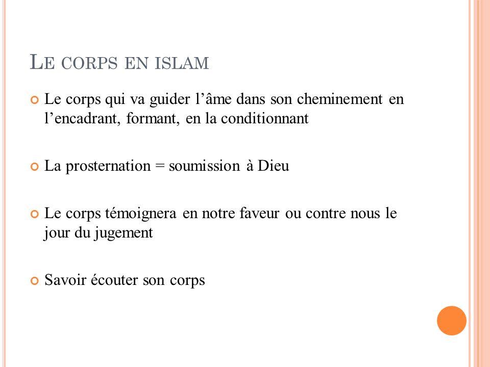 L E CORPS EN ISLAM Le corps qui va guider lâme dans son cheminement en lencadrant, formant, en la conditionnant La prosternation = soumission à Dieu L