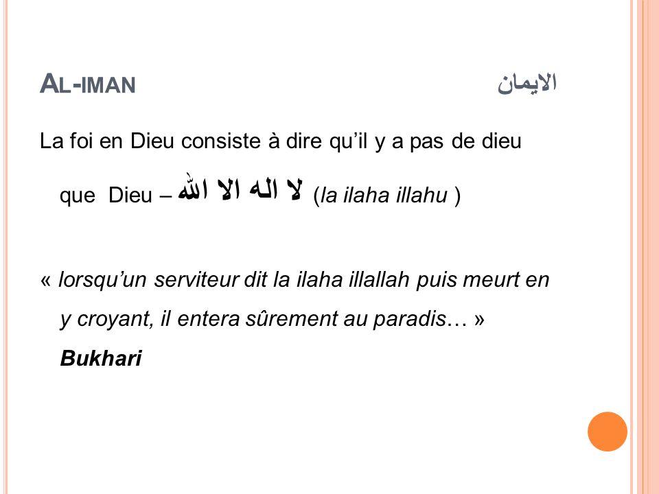 A L - IMAN الايمان La foi en Dieu consiste à dire quil y a pas de dieu que Dieu – لا اله الا الله (la ilaha illahu ) « lorsquun serviteur dit la ilaha