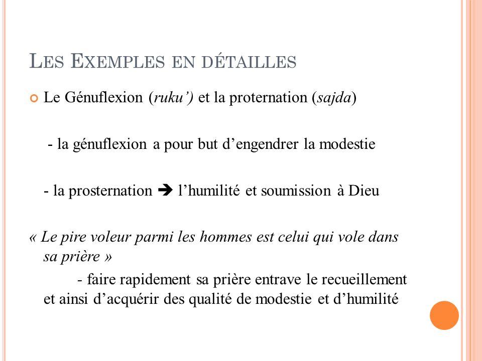 L ES E XEMPLES EN DÉTAILLES Le Génuflexion (ruku) et la proternation (sajda) - la génuflexion a pour but dengendrer la modestie - la prosternation lhu