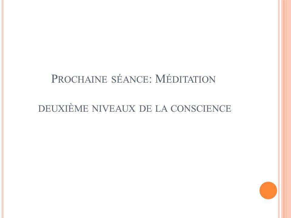 P ROCHAINE SÉANCE : M ÉDITATION DEUXIÈME NIVEAUX DE LA CONSCIENCE
