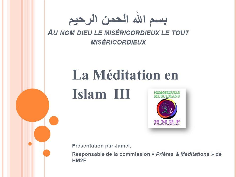 بسم الله الحمن الرحيم A U NOM DIEU LE MISÉRICORDIEUX LE TOUT MISÉRICORDIEUX La Méditation en Islam III Présentation par Jamel, Responsable de la commi