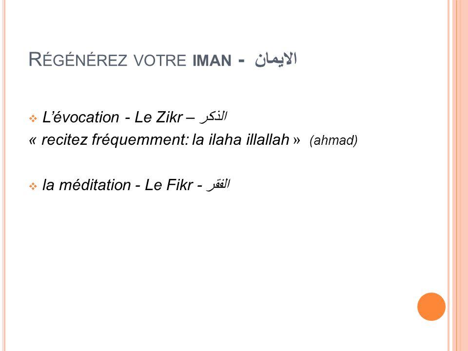 R ÉGÉNÉREZ VOTRE IMAN - الايمان Lévocation - Le Zikr – الذكر « recitez fréquemment: la ilaha illallah » (ahmad) la méditation - Le Fikr - الفقر