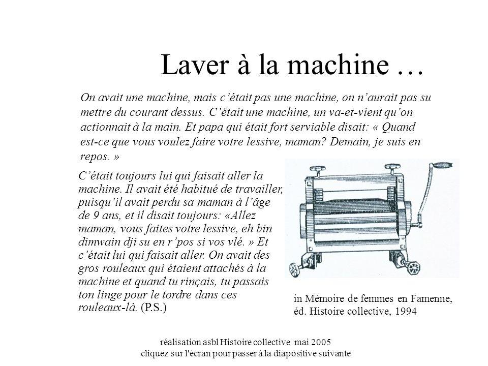 réalisation asbl Histoire collective mai 2005 cliquez sur l écran pour passer à la diapositive suivante Laver à la machine … On avait une machine, mais cétait pas une machine, on naurait pas su mettre du courant dessus.