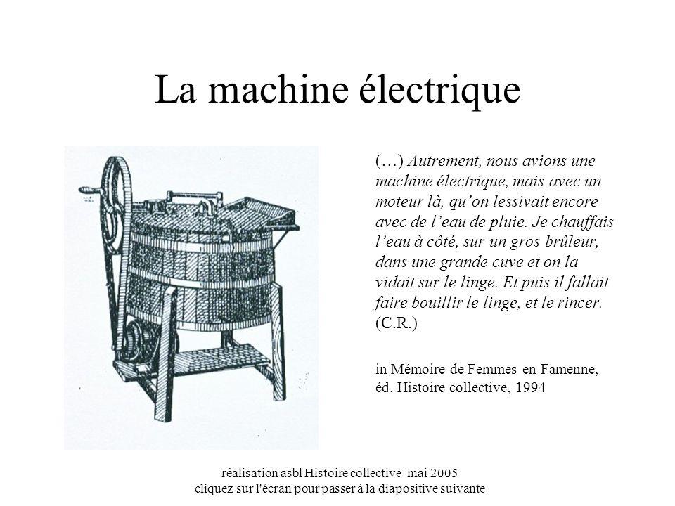 réalisation asbl Histoire collective mai 2005 cliquez sur l écran pour passer à la diapositive suivante La machine électrique (…) Autrement, nous avions une machine électrique, mais avec un moteur là, quon lessivait encore avec de leau de pluie.